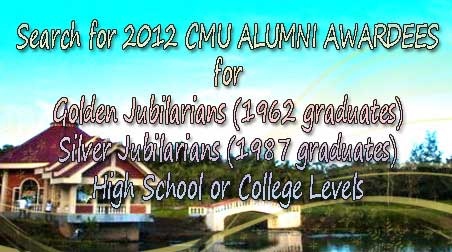 Search for 2012 CMU ALUMNI AWARDEES for Golden Jubilarians (1962 graduates) Silver Jubilarians (1987 graduates) High School or College Levels