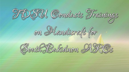 TDSU Conducts Trainings on Handicraft for South Bukidnon ARCs